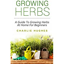 Growing Herbs at Home: A Guide to Growing Herbs at Home for Beginners (Herb Garden, Recipes, Gardening Tips, Kitchen Garden, Book 1)