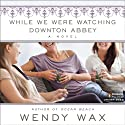 While We Were Watching Downton Abbey Audiobook by Wendy Wax Narrated by Orlagh Cassidy