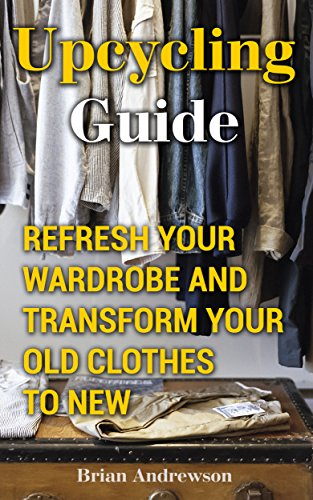 Upcycling Guide: Refresh Your Wardrobe And Transform Your Old Clothes To New by [Andrewson, Brian ]