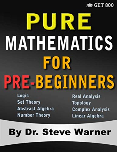 Pure Mathematics for Pre-Beginners: An Elementary Introduction to Logic, Set Theory, Abstract Algebra, Number Theory, Real Analysis, Topology, Complex Analysis, and Linear Algebra