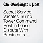 Secret Service Vacates Trump Tower Command Post in Lease Dispute With President's Company | Carol D. Leonnig,David A. Fahrenthold,Jonathan O'Connell
