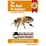 The Bee Book For Beginners: 2nd Edition (Revised) : An Apiculture Starter or How To Be A Backyard Beekeeper And Harvest Honey From Your Own Bee Hives (Backyard Farm Books 1)