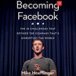 Becoming Facebook: The 10 Challenges That Defined the Company That's Disrupting the World | Mike Hoefflinger