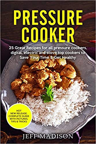 Pressure Cooker: 25 Great Recipes for all pressure cookers, Digital, Electric and Stove Top Cookers to Save Your Time & Get Healthy