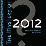 The Mystery of 2012: Predictions, Prophecies, and Possibilities