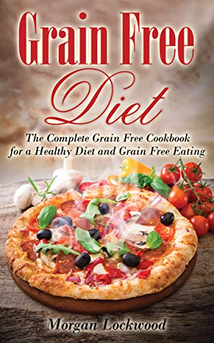 Grain Free Diet: The Complete Grain Free Cookbook for a Healthy Diet and Grain Free Eating