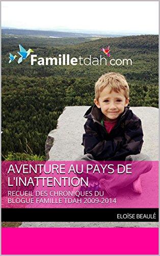 Aventure au pays de l'inattention: RECUEIL DES CHRONIQUES  DU BLOGUE FAMILLE TDAH 2009-2014 (French Edition)