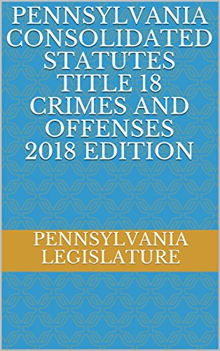 PENNSYLVANIA CONSOLIDATED STATUTES TITLE 18 CRIMES AND OFFENSES 2018 EDITION
