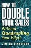 img - for How To Double Your Sales Without Quadrupling Your Effort by Jim Meisenheimer (1999-01-01) book / textbook / text book