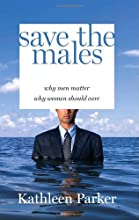 Save the Males: Why Men Matter Why Women Should Care