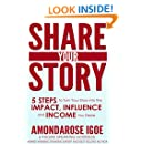Share Your Story: 5 Steps to Turn Your Story into the Impact, Influence and Income You Desire