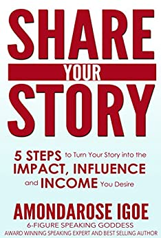Share Your Story: 5 Steps to Turn Your Story into the Impact, Influence and Income You Desire by [Igoe, AmondaRose]