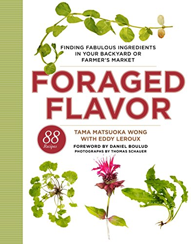 Foraged Flavor: Finding Fabulous Ingredients in Your Backyard or Farmer's Market, with 88 Recipes by Tama Matsuoka Wong, Eddy Leroux