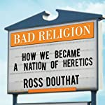 Bad Religion: How We Became a Nation of Heretics | Ross Douthat