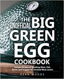 The Unofficial Big Green Egg Cookbook: Includes Recipes of Smoking Meat, Fish, Game, and Veggies for Smoked Meat Lovers