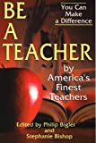 Be a Teacher : By America's Finest Teachers, Philip Bigler, 0918339707