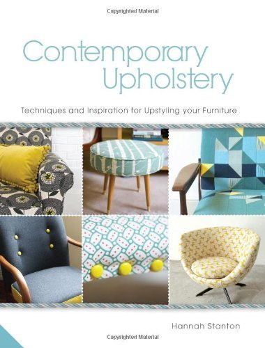 Contemporary Upholstery: Techniques and Inspiration for Upstyling your Furniture by Stanton, Hannah (2013) ()