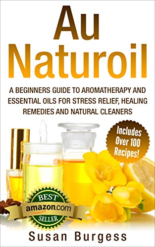 Au Naturoil: A Guide for Stress Relief, Healing Remedies and Natural Cleaners