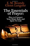 The Essentials of Prayer: How to Connect Your Mind, Body and Spirit to God, E. Bounds, 1496147782