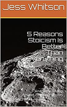 5 Reasons Stoicism Is Better Than Everything: And Some Cheap Ancient Philosophy Jokes by [Whitson, Jess]
