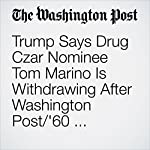 Trump Says Drug Czar Nominee Tom Marino Is Withdrawing After Washington Post/'60 Minutes' Investigation | Anne Gearan,Lenny Bernstein,Scott Higham,Ed O'Keefe