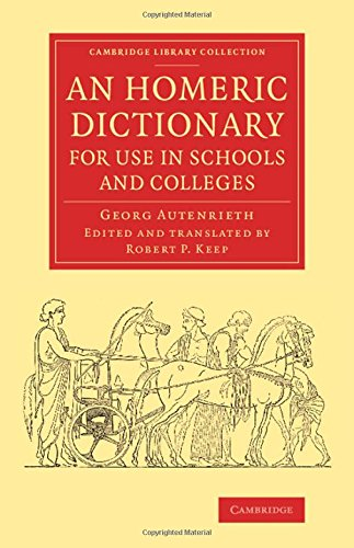Homeric Dictionary - An Homeric Dictionary for Use in Schools and Colleges: From the German of Dr Georg Autenrieth (Cambridge Library Collection - Classics)