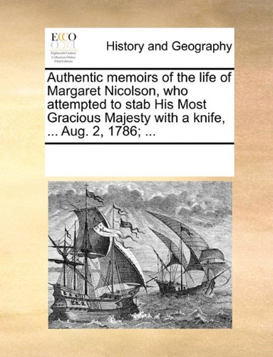 Majesty Knife - Authentic memoirs of the life of Margaret Nicolson, who attempted to stab His Most Gracious Majesty with a knife, ... Aug. 2, 1786; ...