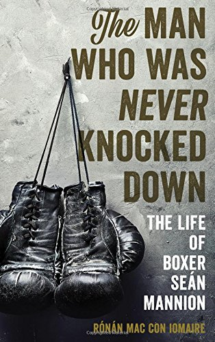 The Man Who Was Never Knocked Down: The Life of Boxer Seán Mannion