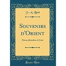 Souvenirs D'Orient: Damas, J'Rusalem, Le Caire (Classic Reprint)