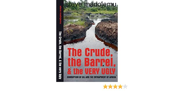 The Crude, the Barrel & the Very Ugly: Corruption of Oil and the Entrapment of Africa
