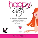 Happy Bitch: The Girlfriend's Straight-Up Guide to Losing the Baggage and Finding the Fun, Fabulous You Inside | Keryl Pesce