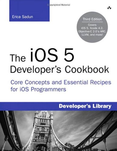 The iOS 5 Developer's Cookbook: Core Concepts and Essential Recipes for iOS Programmers (3rd Edition) (Developer's Libra
