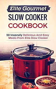 Elite Gourmet Slow Cooker Cookbook: 50 Insanely Delicious And Easy Meals From Elite Slow Cooker by [Grubbs, Robyn]