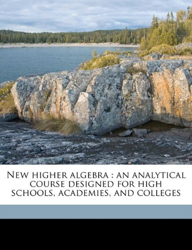 Read Online New higher algebra: an analytical course designed for high schools, academies, and colleges pdf