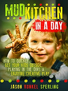 Mud Kitchen in a Day: How to quickly get your kids outside, playing in the dirt, & enjoying creative play. by [Sperling, Jason Runkel]