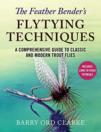 The Feather Bender's Flytying Techniques: A Comprehensive Guide to Tying Twenty-Eight Classic and Modern Trout -