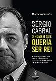 capa de Sérgio Cabral: O homem que queria ser rei