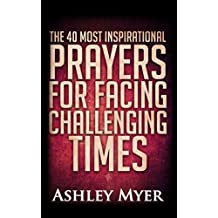 PRAYERS: THE 40 MOST INSPIRATIONAL PRAYERS FOR FACING CHALLENGING TIMES: Hope and comfort through daily prayers. (Inspirational Christianity Self Help Life Application)