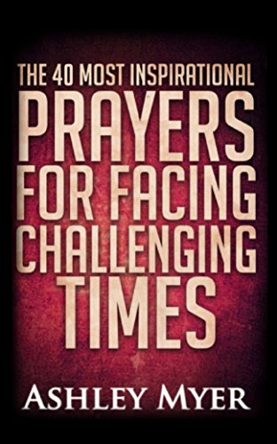 PRAYERS: THE 40 MOST INSPIRATIONAL PRAYERS FOR FACING CHALLENGING TIMES: Hope and comfort through daily prayers. (Inspirational Christianity Self Help Life Application) (Prayer Life Personal)