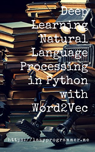 Deep Learning: Natural Language Processing in Python with Word2Vec: Word2Vec and Word Embeddings in Python and Theano (Deep Learning and Natural Language Processing Book 1)