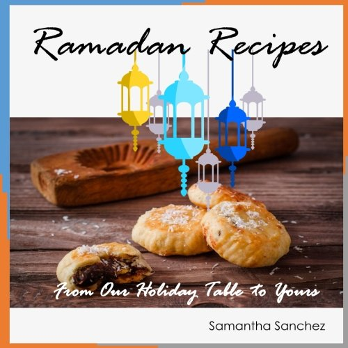 Ramadan Recipes: From Our Holiday Table to Yours by Samantha Sanchez