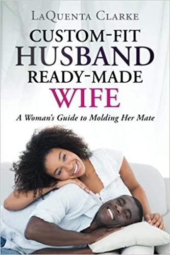 Custom-Made Husband Ready-Made Wife: A Woman?s Guide to Molding Her Mate by LaQuenta Clarke (2016-04-04)