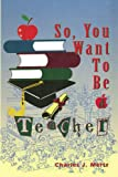 So,You Want to Be a Teacher, Charles J. Mertz, 1450067514