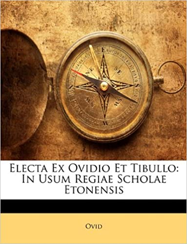 Electa Ex Ovidio Et Tibullo: In Usum Regiae Scholae Etonensis