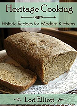 Heritage Cooking: Historic Recipes for Modern Kitchens by [Elliott, Lori]