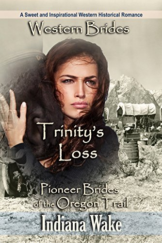 Western Brides: Trinity's Loss: A Sweet and Inspirational Western Historical Romance (Pioneer Brides of the Oregon Trail Book 1) by [Wake, Indiana]