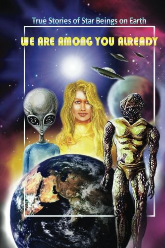 We Are Among You Already: True Stories of Star Beings on Earth
