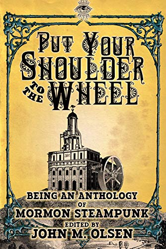 Put Your Shoulder to the Wheel (A Mormon Steampunk Anthology Book 2) by [Taylor, Scott, Moore, Bryce, Rupp, Megan, Baxter, Christopher, Moore, Darrell, May, Kim, Lofthouse, Finlay, Kammeyer, Kurt, Taylor, Angie]