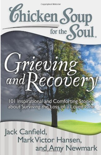 Chicken Soup for the Soul: Grieving and Recovery: 101 Inspirational and Comforting Stories about Surviving the Loss of a Loved One pdf epub