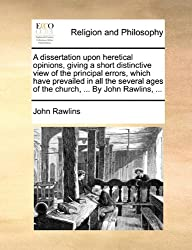 A dissertation upon heretical opinions, giving a short distinctive view of the principal errors, which have prevailed in all the several ages of the church, ... By John Rawlins, ...